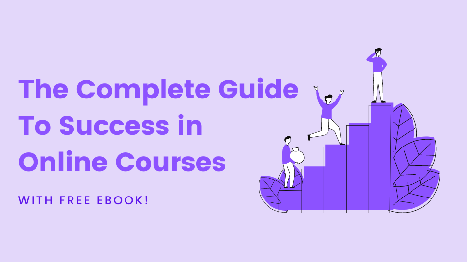 A complete guide on how to be successful by doing online courses and classes